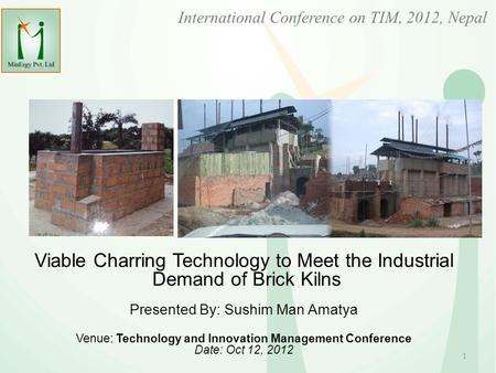 International Conference on TIM, 2012, Nepal Viable Charring Technology to Meet the Industrial Demand of Brick Kilns Presented By: Sushim Man Amatya Venue: