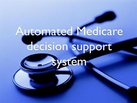 Automated Medicare decision support system. By Ahmed Atyya Ali Radwa Saeed Ammar Rana Samy Hammady Salsabeel Mouhamed Meriam Mouhamed Supervised By Dr.