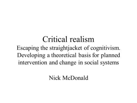 Critical realism Escaping the straightjacket of cognitivism. Developing a theoretical basis for planned intervention and change in social systems Nick.
