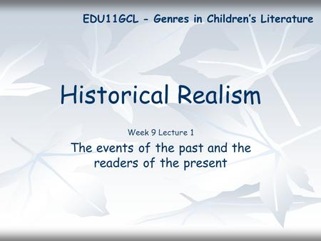Historical Realism Week 9 Lecture 1 The events of the past and the readers of the present EDU11GCL - Genres in Children's Literature.
