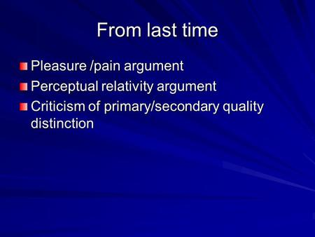From last time Pleasure /pain argument Perceptual relativity argument Criticism of primary/secondary quality distinction.