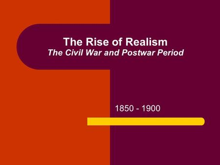 The Rise of Realism The Civil War and Postwar Period 1850 - 1900.