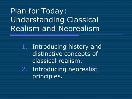Plan for Today: Understanding Classical Realism and Neorealism 1.Introducing history and distinctive concepts of classical realism. 2.Introducing neorealist.