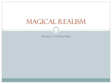 WORLD LITERATURE Magical Realism. To begin… Magical realism is a literary style that generally describes works that combine fantasy with reality to create.