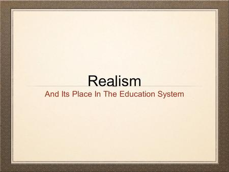 Realism And Its Place In The Education System. What is Realism? Realism believes in the world as it is. It is based on the view that reality is what we.