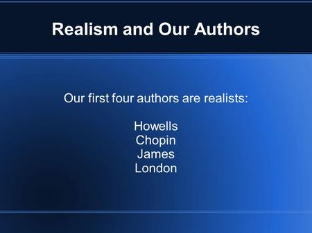 Realism and Our Authors Our first four authors are realists: Howells Chopin James London.
