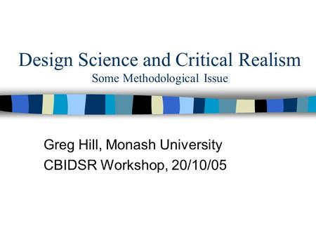 Design Science and Critical Realism Some Methodological Issue Greg Hill, Monash University CBIDSR Workshop, 20/10/05.