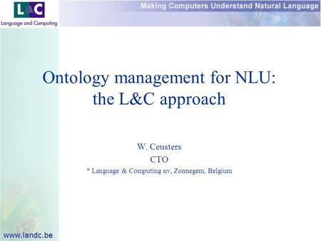 Www.landc.be Ontology management for NLU: the L&C approach W. Ceusters CTO * Language & Computing nv, Zonnegem, Belgium.