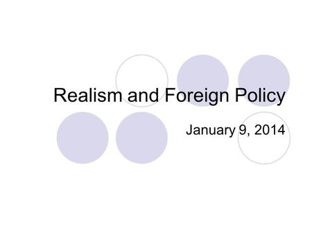 Realism and Foreign Policy January 9, 2014. Overview What is realism? The development of realist theories Realist analysis of foreign policy Using Realism.