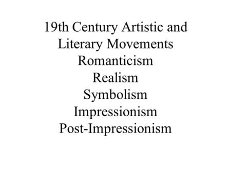 19th Century Artistic and Literary Movements Romanticism Realism Symbolism Impressionism Post-Impressionism.
