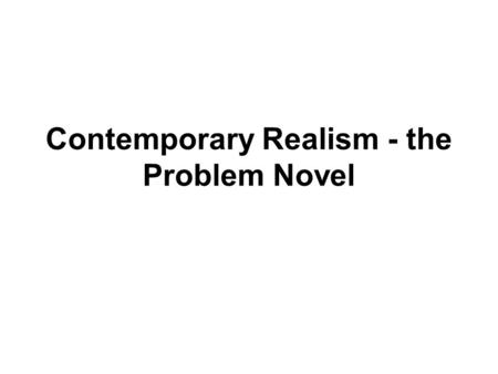 Contemporary Realism - the Problem Novel. Experientially True: An author's honest attempt to depict people in ordinary situations without sentimentality.