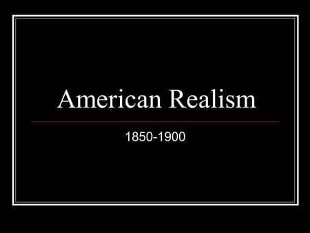 American Realism 1850-1900. The Catalyst The era's origins lie in the increasing tension between the North and South The Civil War prompted a shift in.
