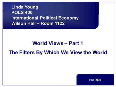 World Views – Part 1 The Filters By Which We View the World Linda Young POLS 400 International Political Economy Wilson Hall – Room 1122 Fall 2005.