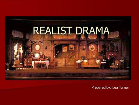 REALIST DRAMA Prepared by: Lea Turner. REALISM IN THEATRE  movement in the late 19th century  steered theatrical texts and performances towards greater.