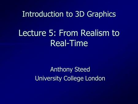 Introduction to 3D Graphics Lecture 5: From Realism to Real-Time Anthony Steed University College London.