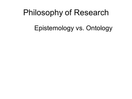 Philosophy of Research Epistemology vs. Ontology.