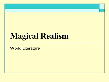 Magical Realism World Literature. Magical Realism  Frame or surface of the work may be conventionally realistic, but contrasting elements invade the.