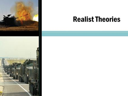 Realist Theories. Realism Theoretical framework that has held a central position in the study of IR Realism's foundation is the principle of dominance.
