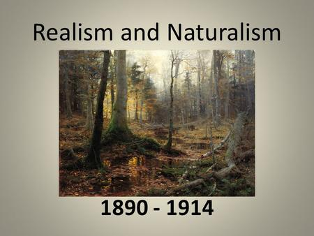 Realism and Naturalism 1890 - 1914. *An Age of New Forces* Process of industrialization, first accelerated by the war, continued to transform America.