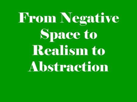 From Negative Space to Realism to Abstraction. Positive/Negative Space Positive space is defined as the area in a composition that is occupied. Negative.