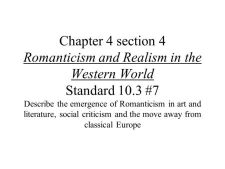 Chapter 4 section 4 Romanticism and Realism in the Western World Standard 10.3 #7 Describe the emergence of Romanticism in art and literature, social criticism.