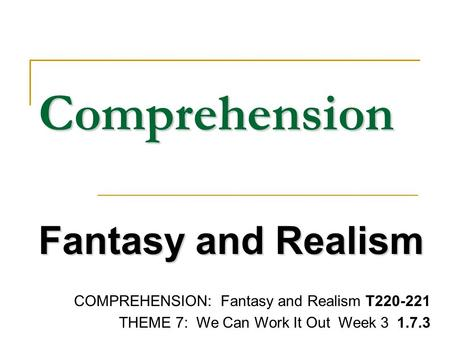 Comprehension Fantasy and Realism COMPREHENSION: Fantasy and Realism T220-221 THEME 7: We Can Work It Out Week 3 1.7.3.