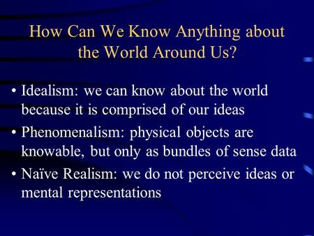 How Can We Know Anything about the World Around Us? Idealism: we can know about the world because it is comprised of our ideas Phenomenalism: physical.