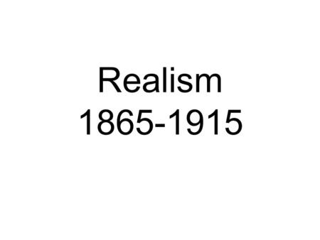 Realism 1865-1915. Historical Context: What lead to Realism? After the Civil War Americans were concerned with their future abolishing a believe in unity.