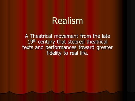 Realism A Theatrical movement from the late 19 th century that steered theatrical texts and performances toward greater fidelity to real life.