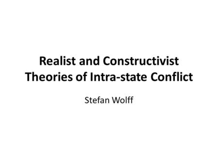 Realist and Constructivist Theories of Intra-state Conflict Stefan Wolff.
