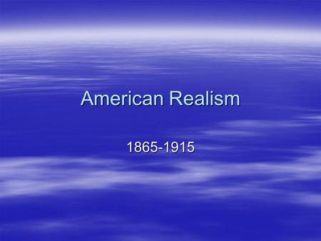 American Realism 1865-1915.  Rapid expansion in population, settlement of the West, transportation, communication and curiosity about people living in.