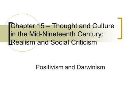 Chapter 15 – Thought and Culture in the Mid-Nineteenth Century: Realism and Social Criticism Positivism and Darwinism.