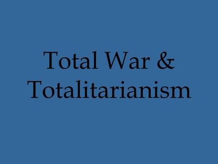 "Total War & Totalitarianism. Total War Bloodiest wars in history ""Total War"" – Why? –Nations –Civilians –""No holds barred"""