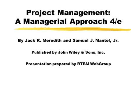 Project Management: A Managerial Approach 4/e By Jack R. Meredith and Samuel J. Mantel, Jr. Published by John Wiley & Sons, Inc. Presentation prepared.