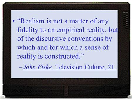 """Realism is not a matter of any fidelity to an empirical reality, but of the discursive conventions by which and for which a sense of reality is constructed."""
