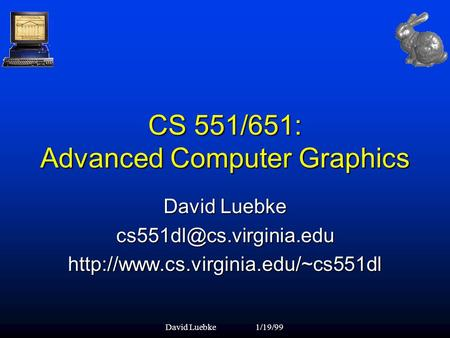 David Luebke1/19/99 CS 551/651: Advanced Computer Graphics David Luebke