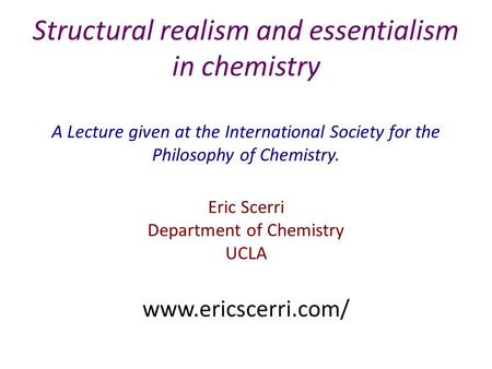 Structural realism and essentialism in chemistry A Lecture given at the International Society for the Philosophy of Chemistry. Eric Scerri Department of.