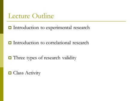 Lecture Outline  Introduction to experimental research  Introduction to correlational research  Three types of research validity  Class Activity.