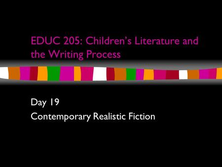 EDUC 205: Children's Literature and the Writing Process Day 19 Contemporary Realistic Fiction.