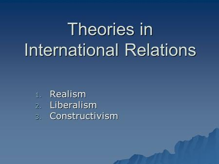 international theory realism liberalism and constructivism politics essay International relations employs three theories that political scientists use to explain and predict how world politics plays outto define the theories of realism, liberalism, and.