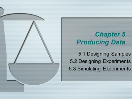 Chapter 5 Producing Data 5.1 Designing Samples 5.2 Designing Experiments 5.3 Simulating Experiments.