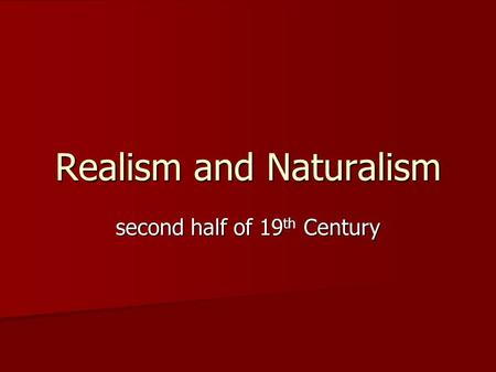 Realism and Naturalism second half of 19 th Century.