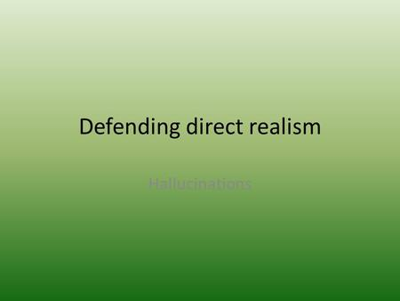 Defending direct realism Hallucinations. We can identify when we are hallucinating Another sense can help us detect what is reality and what is a hallucination.