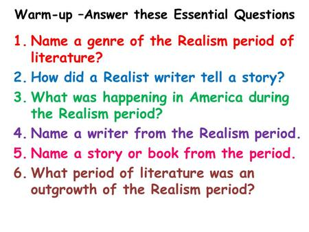 Warm-up –Answer these Essential Questions 1.Name a genre of the Realism period of literature? 2.How did a Realist writer tell a story? 3.What was happening.