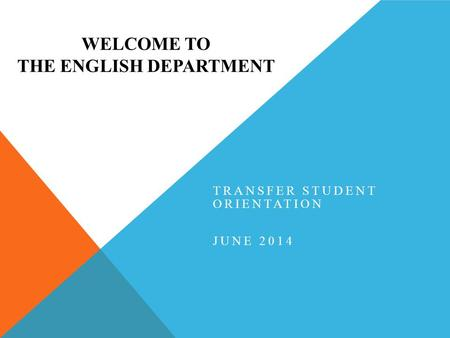 WELCOME TO THE ENGLISH DEPARTMENT TRANSFER STUDENT ORIENTATION JUNE 2014.