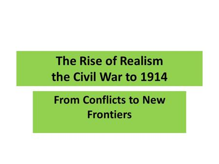 The Rise of Realism the Civil War to 1914 From Conflicts to New Frontiers.