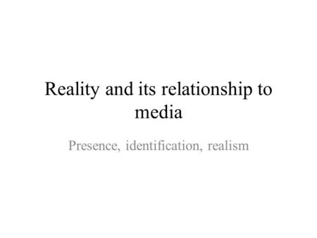 Reality and its relationship to media Presence, identification, realism.