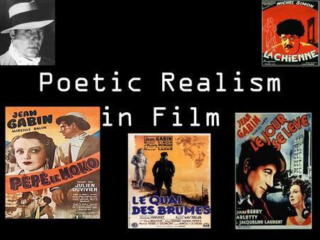 Poetic Realism in Film. 1. Poetic realism was a film movement in France of the 1930s and through the war years. Its leading filmmakers were Jean Renoir,