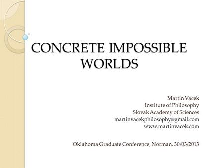 CONCRETE IMPOSSIBLE WORLDS Martin Vacek Institute of Philosophy Slovak Academy of Sciences  Oklahoma.
