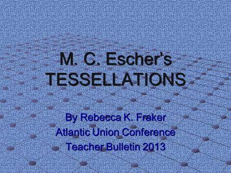 M. C. Escher's TESSELLATIONS By Rebecca K. Fraker Atlantic Union Conference Teacher Bulletin 2013.